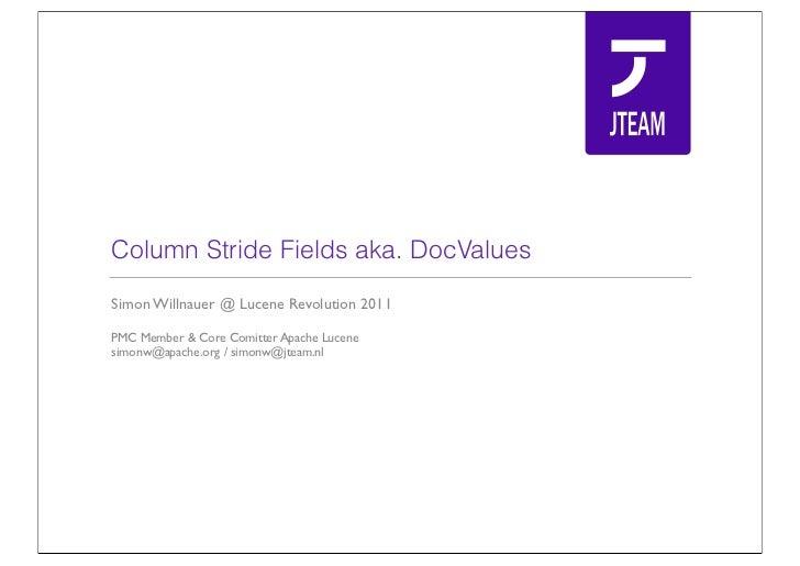 Column Stride Fields aka. DocValuesSimon Willnauer @ Lucene Revolution 2011PMC Member & Core Comitter Apache Lucenesimonw@...