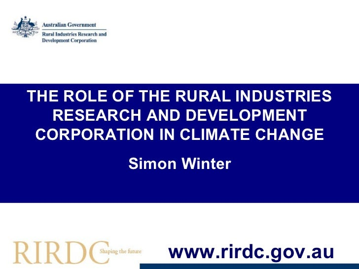 THE ROLE OF THE RURAL INDUSTRIES RESEARCH AND DEVELOPMENT CORPORATION IN CLIMATE CHANGE Simon Winter www.rirdc.gov.au