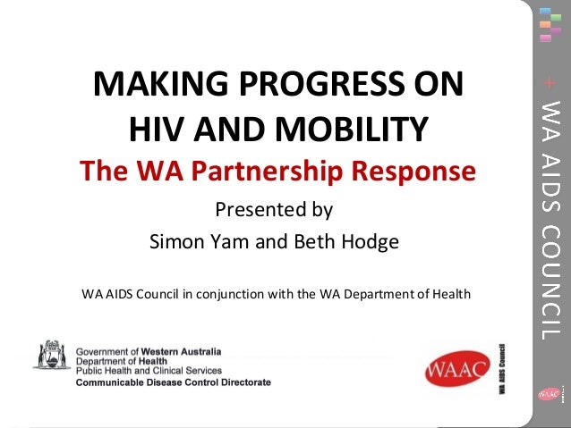 MAKING PROGRESS ON  HIV AND MOBILITY  The WA Partnership Response  Presented by  Simon Yam and Beth Hodge  WA AIDS Council...