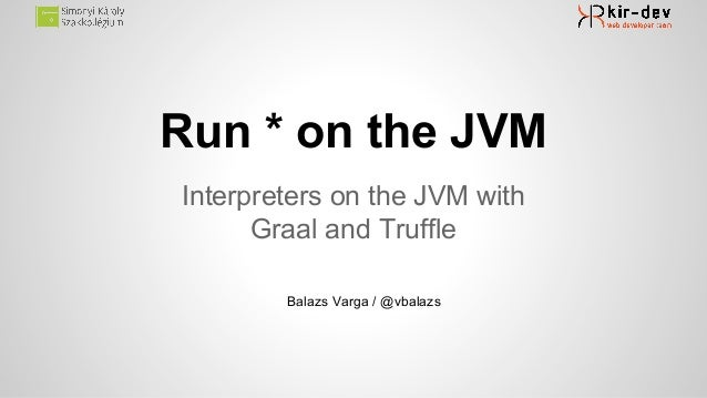 Run * on the JVM Interpreters on the JVM with Graal and Truffle Balazs Varga / @vbalazs