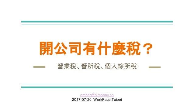 開公司有什麼稅? 營業稅、營所稅、個人綜所稅 amber@simpany.co 2017-07-20 WorkFace Taipei