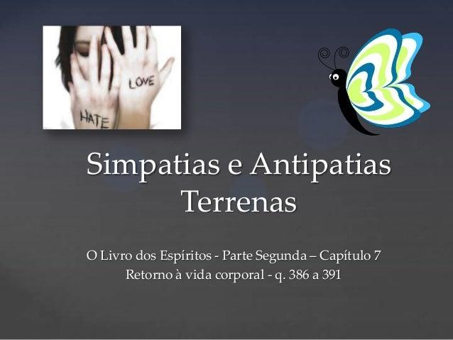 Simpatias e Antipatias Terrenas O Livro dos Espíritos - Parte Segunda – Capítulo 7 Retorno à vida corporal - q. 386 a 391