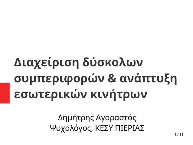 1 / 11 Διαχείριση δύσκολων συμπεριφορών & ανάπτυξη εσωτερικών κινήτρων Δημήτρης Αγοραστός Ψυχολόγος, ΚΕΣΥ ΠΙΕΡΙΑΣ