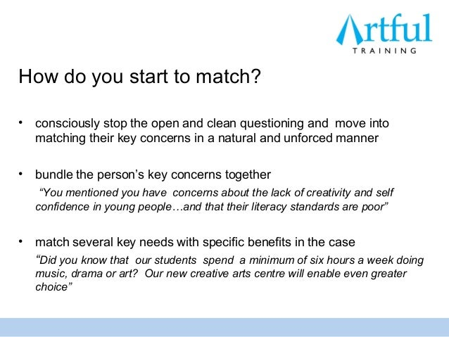 How do you start to match?•   consciously stop the open and clean questioning and move into    matching their key concerns...