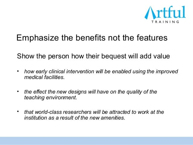 Emphasize the benefits not the featuresShow the person how their bequest will add value•   how early clinical intervention...