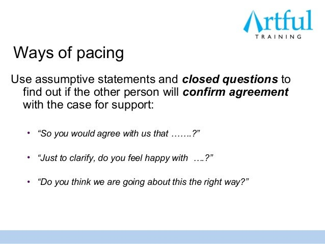 Ways of pacingUse assumptive statements and closed questions to  find out if the other person will confirm agreement  with...