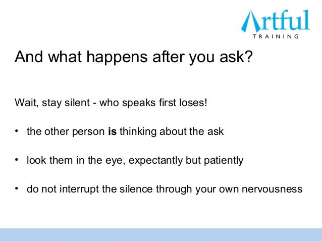And what happens after you ask?Wait, stay silent - who speaks first loses!• the other person is thinking about the ask• lo...