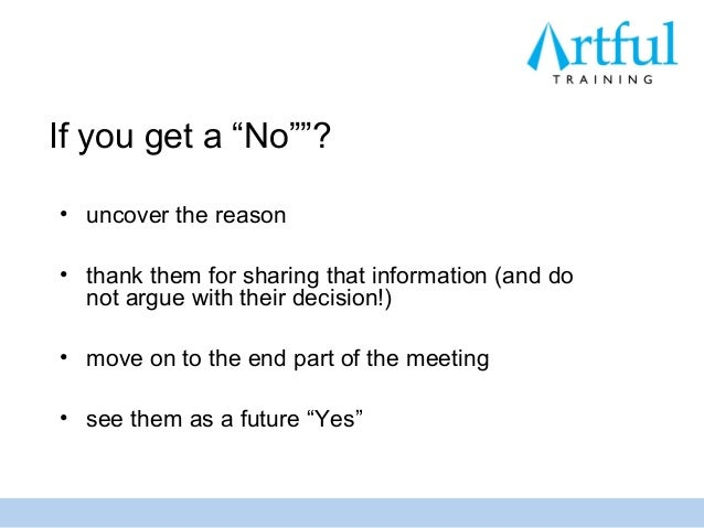 """If you get a """"No""""""""?• uncover the reason• thank them for sharing that information (and do  not argue with their decision!)•..."""