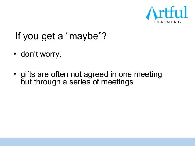 """If you get a """"maybe""""?• don't worry.• gifts are often not agreed in one meeting  but through a series of meetings"""