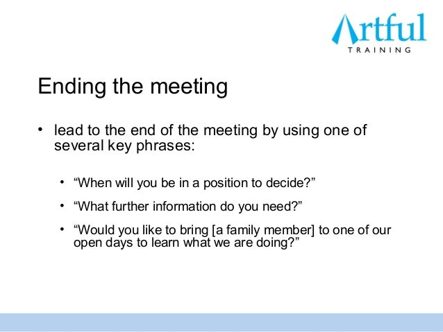 """Ending the meeting• lead to the end of the meeting by using one of  several key phrases:   • """"When will you be in a positi..."""