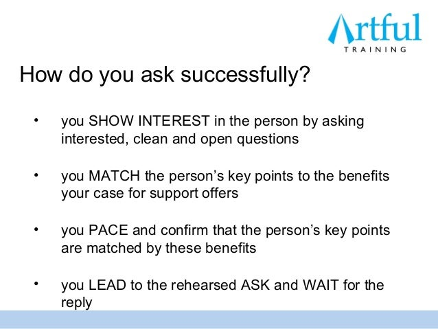 How do you ask successfully? •   you SHOW INTEREST in the person by asking     interested, clean and open questions •   yo...