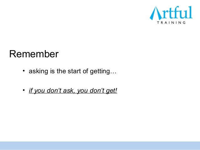 Remember  • asking is the start of getting…  • if you don't ask, you don't get!