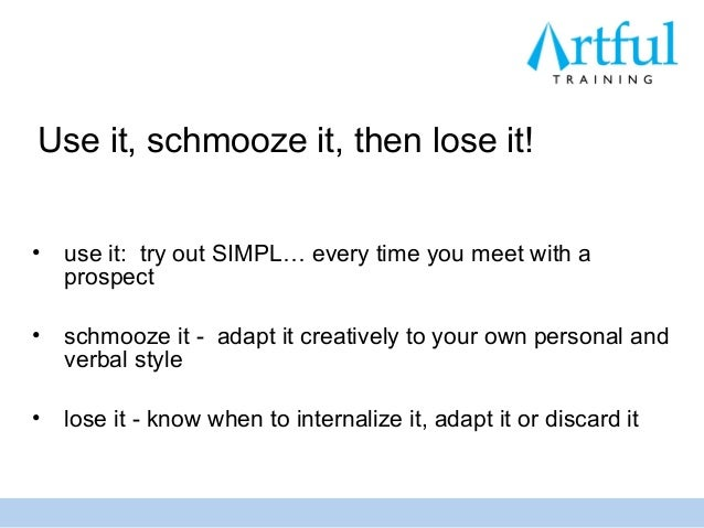 Use it, schmooze it, then lose it!•   use it: try out SIMPL… every time you meet with a    prospect•   schmooze it - adapt...