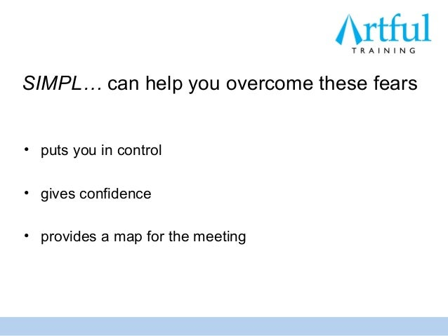 SIMPL… can help you overcome these fears• puts you in control• gives confidence• provides a map for the meeting