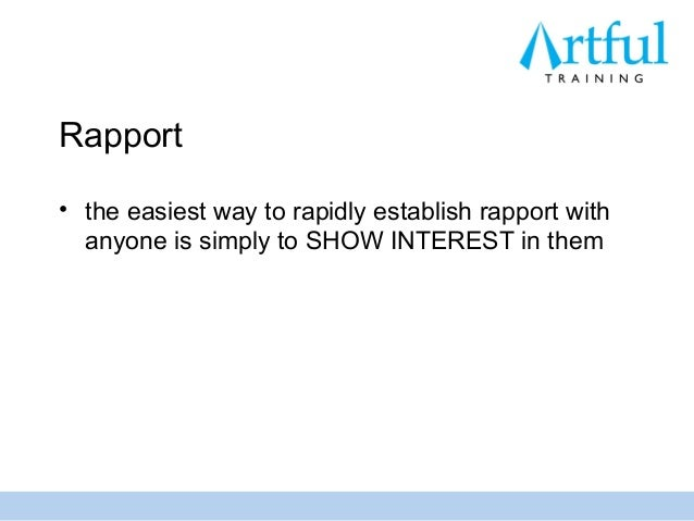 Rapport• the easiest way to rapidly establish rapport with  anyone is simply to SHOW INTEREST in them