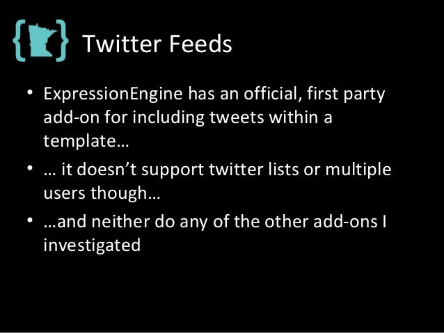Twitter Feeds • ExpressionEngine has an official, first party add-on for including tweets within a template… • … it doesn'...
