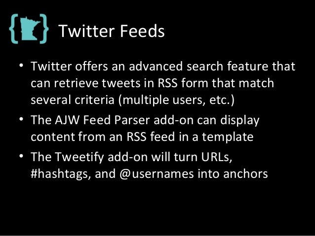 Twitter Feeds • Twitter offers an advanced search feature that can retrieve tweets in RSS form that match several criteria...