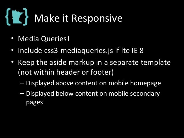 Make it Responsive • Media Queries! • Include css3-mediaqueries.js if lte IE 8 • Keep the aside markup in a separate templ...