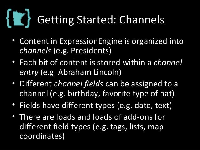 Getting Started: Channels • Content in ExpressionEngine is organized into channels (e.g. Presidents) • Each bit of content...