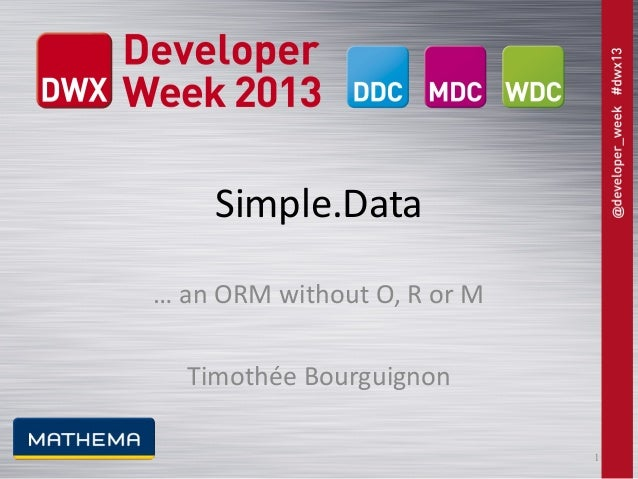 Simple.Data … an ORM without O, R or M Timothée Bourguignon 1