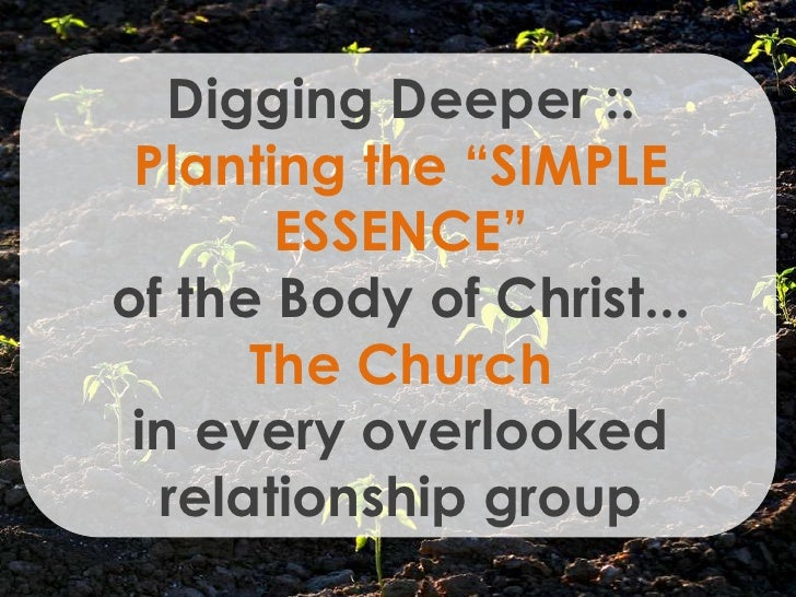 "Digging Deeper ::  Planting the ""SIMPLE        ESSENCE"" of the Body of Christ...       The Church  in every overlooked   r..."