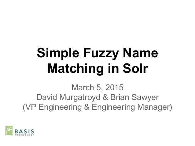 Simple Fuzzy Name Matching in Solr March 5, 2015 David Murgatroyd & Brian Sawyer (VP Engineering & Engineering Manager)