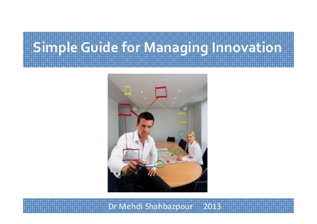 1 Simple Guide for Managing Innovation Dr Mehdi Shahbazpour     2013