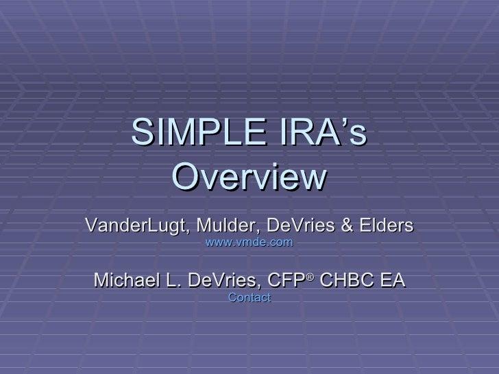 SIMPLE IRA's Overview VanderLugt, Mulder, DeVries & Elders www.vmde.com Michael L. DeVries, CFP ®  CHBC EA Contact