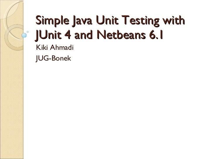 Simple Java Unit Testing with JUnit 4 and Netbeans 6.1 Kiki Ahmadi JUG-Bonek