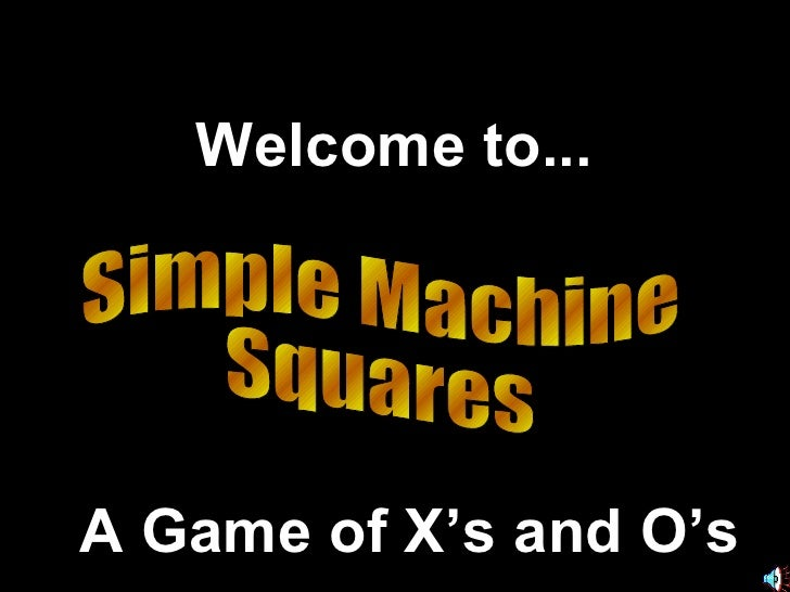 Simple Machine  Squares Welcome to... A Game of X's and O's