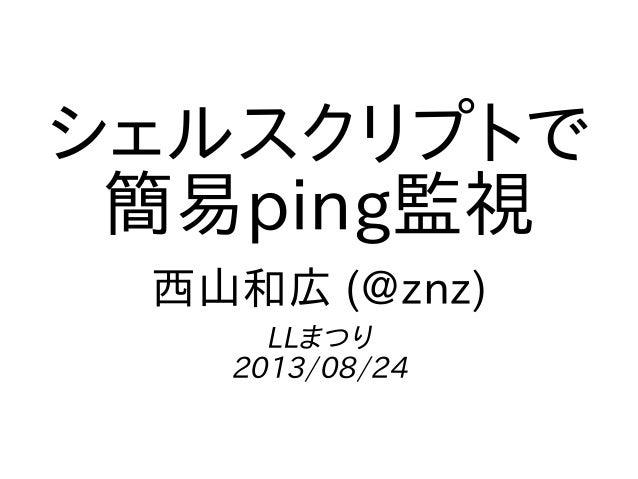 シェルスクリプトで 簡易ping監視 西山和広 (@znz) LLまつり 2013/08/24