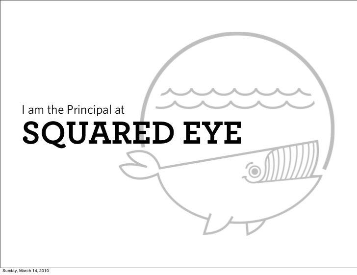 I am the Principal at           SQUARED EYE   Sunday, March 14, 2010