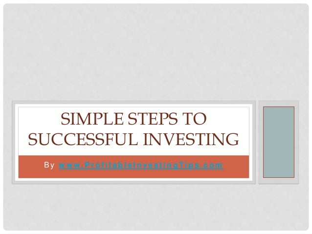 B y w w w. P r o f i t a b l e I n ve s t i n g Ti p s . c o m SIMPLE STEPS TO SUCCESSFUL INVESTING