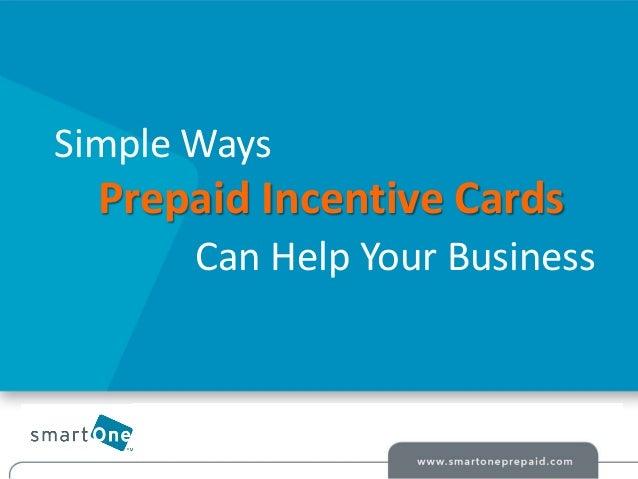 © smartOne Prepaid 2014© smartOne Prepaid 2014 Simple Ways Prepaid Incentive Cards Can Help Your Business