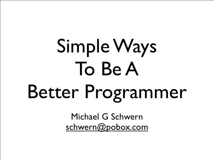 Simple Ways       To Be A Better Programmer      Michael G Schwern     schwern@pobox.com