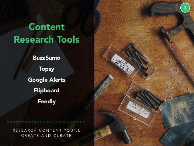 3 Content Research Tools BuzzSumo Topsy Google Alerts Flipboard Feedly R E S E A R C H C O N T E N T Y O U ' L L C R E A T...
