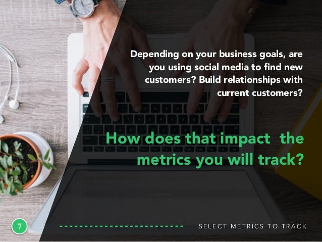 S E L E C T M E T R I C S T O T R A C K7 How does that impact the metrics you will track? Depending on your business goals...