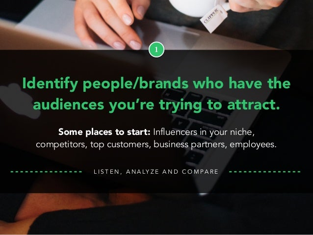 L I S T E N , A N A LY Z E A N D C O M PA R E 1 Identify people/brands who have the audiences you're trying to attract. So...