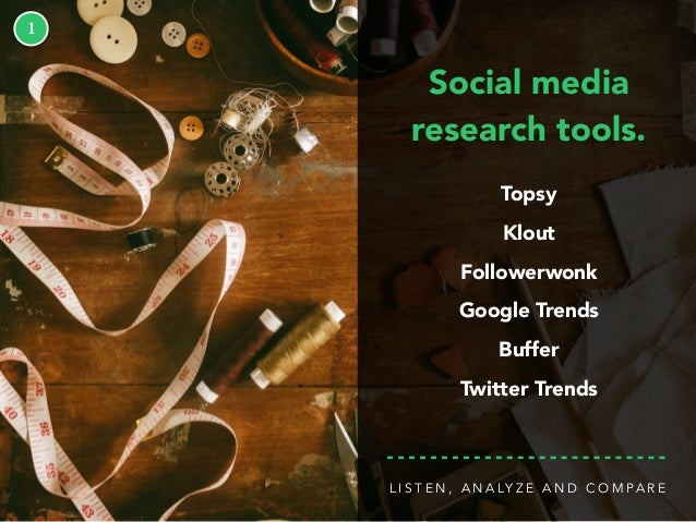 1 Social media research tools. Topsy Klout Followerwonk Google Trends Buffer Twitter Trends L I S T E N , A N A LY Z E A N...