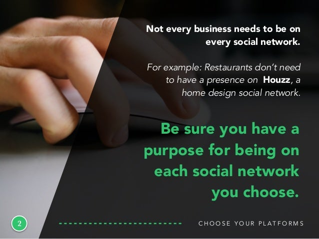 C H O O S E Y O U R P L A T F O R M S2 Be sure you have a purpose for being on each social network you choose. Not every b...