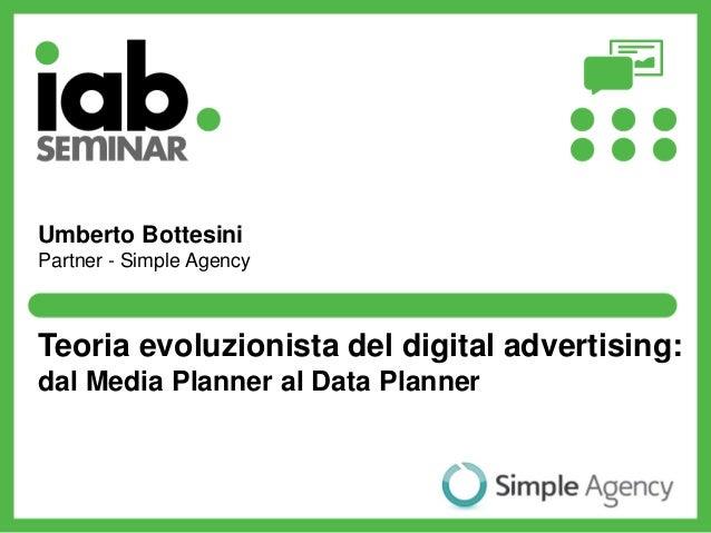Teoria evoluzionista del digital advertising: dal Media Planner al Data Planner Umberto Bottesini Partner - Simple Agency