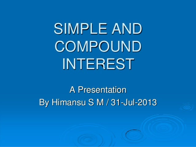 SIMPLE AND COMPOUND INTEREST A Presentation By Himansu S M / 31-Jul-2013