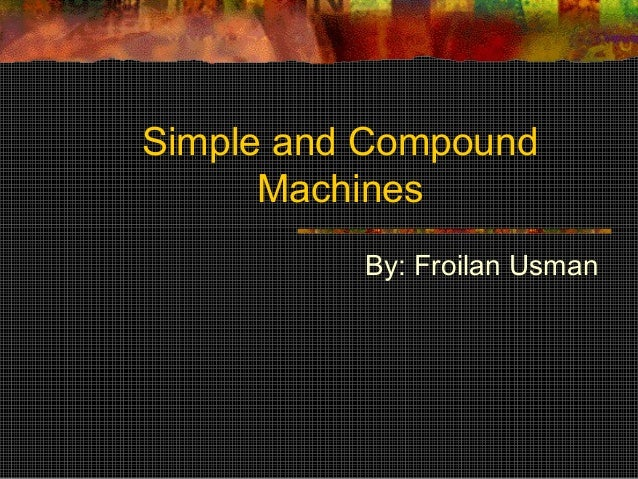 Simple and Compound Machines By: Froilan Usman