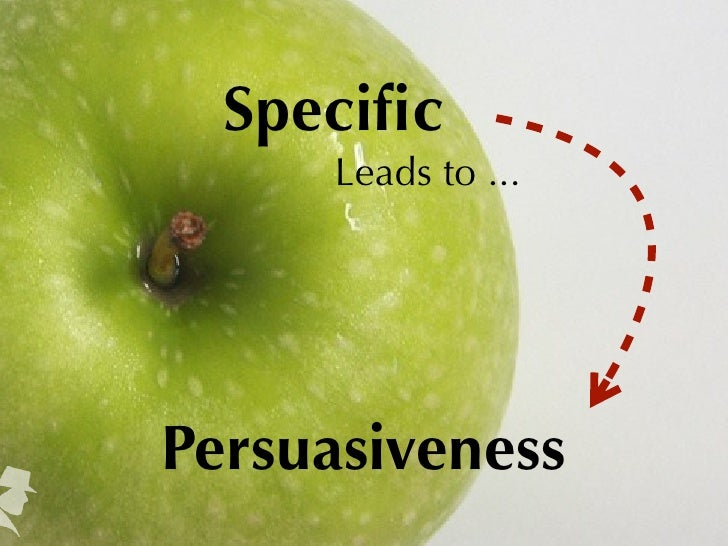 Specific     Leads to ...Persuasiveness