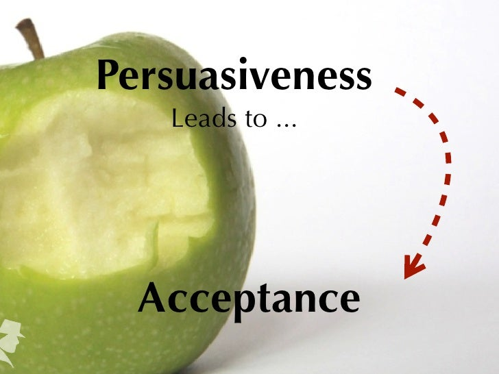 Persuasiveness   Leads to ...  Acceptance