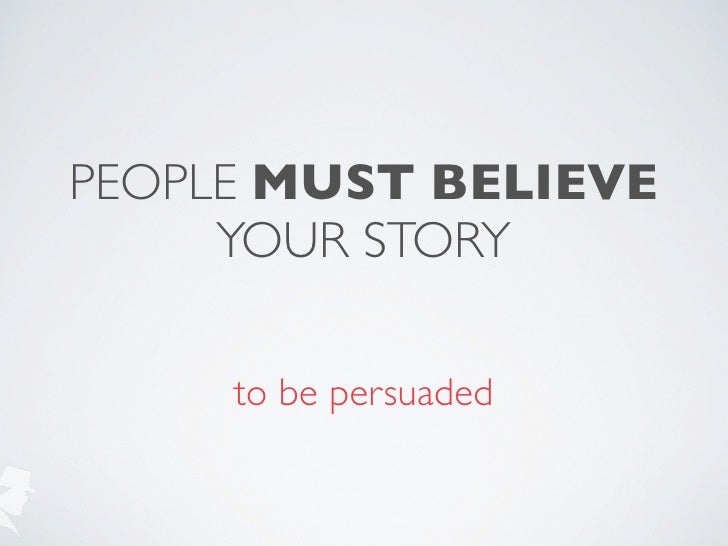 PEOPLE MUST BELIEVE     YOUR STORY     to be persuaded