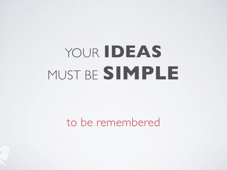 YOUR    IDEASMUST BE   SIMPLE  to be remembered