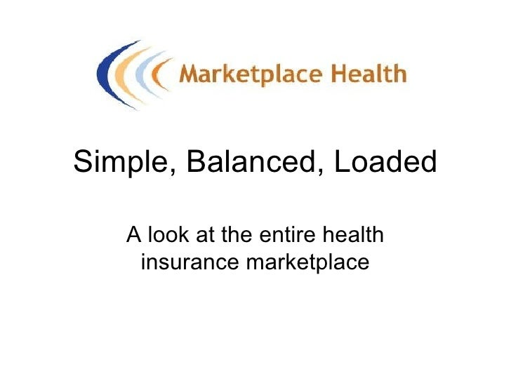 Simple, Balanced, Loaded A look at the entire health insurance marketplace