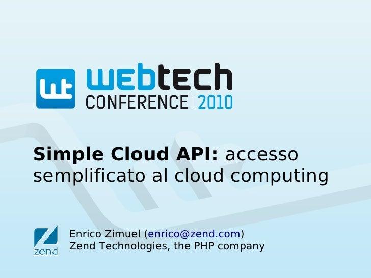 Simple Cloud API: accessosemplificato al cloud computing   Enrico Zimuel (enrico@zend.com)   Zend Technologies, the PHP co...