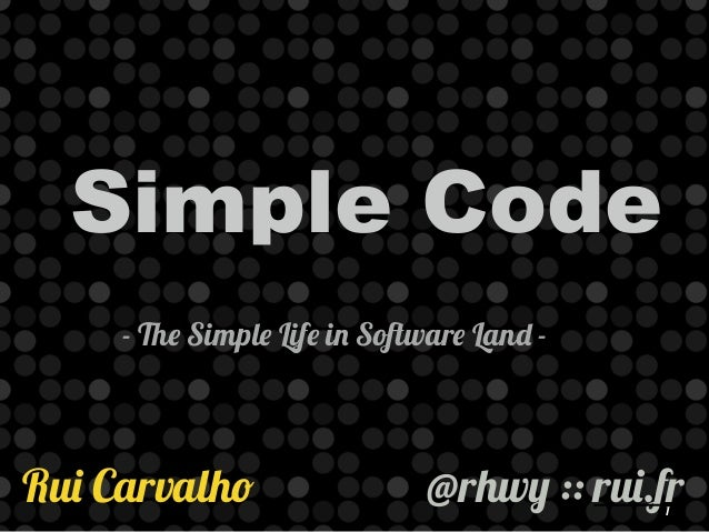 Simple Code  - The Simple Life in Software Land -  1 Rui Carvalho @rhwy :: rui.fr